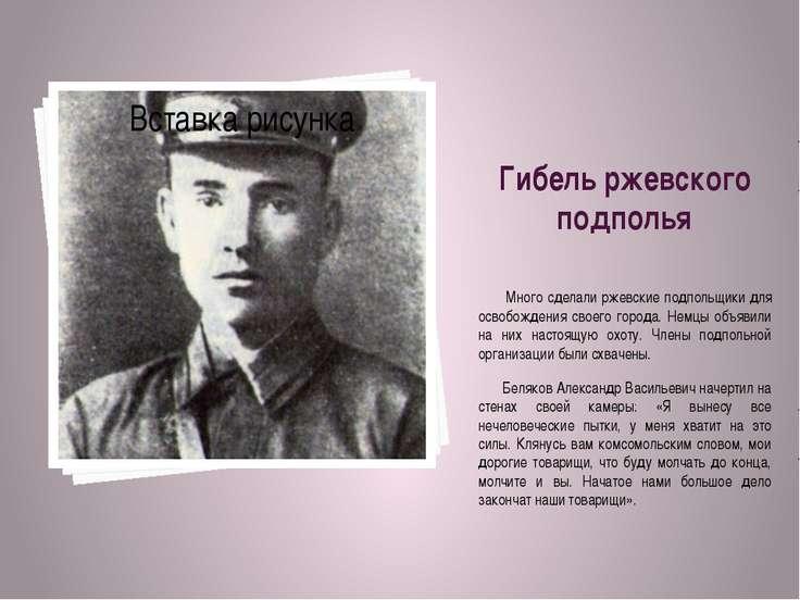 Гибель ржевского подполья Много сделали ржевские подпольщики для освобождения...