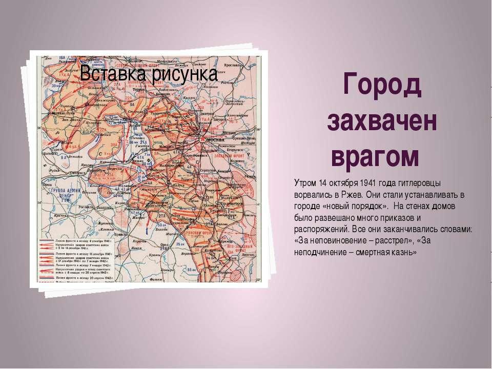 Город захвачен врагом Утром 14 октября 1941 года гитлеровцы ворвались в Ржев....