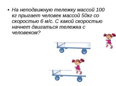 На неподвижную тележку массой 100 кг прыгает человек массой 50кг со скоростью...