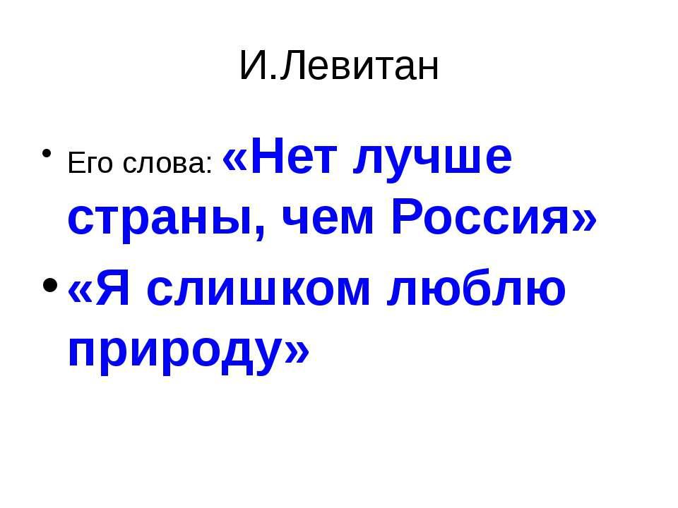 И.Левитан Его слова: «Нет лучше страны, чем Россия» «Я слишком люблю природу»