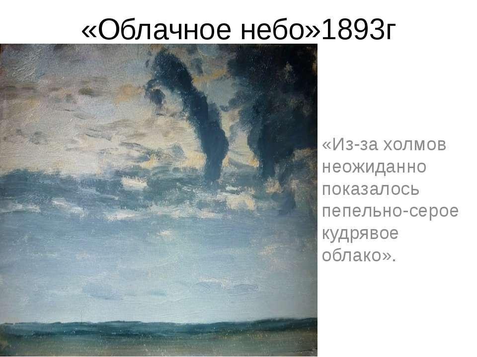 «Облачное небо»1893г «Из-за холмов неожиданно показалось пепельно-серое кудря...