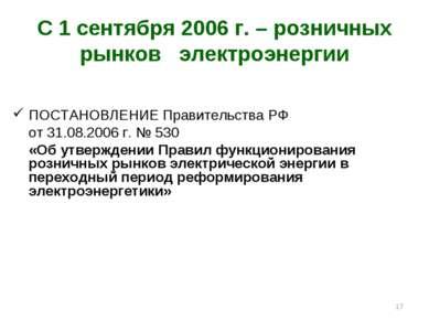 * С 1 сентября 2006 г. – розничных рынков электроэнергии ПОСТАНОВЛЕНИЕ Правит...
