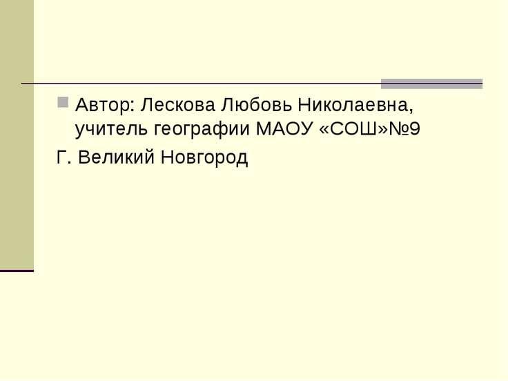 Автор: Лескова Любовь Николаевна, учитель географии МАОУ «СОШ»№9 Г. Великий Н...