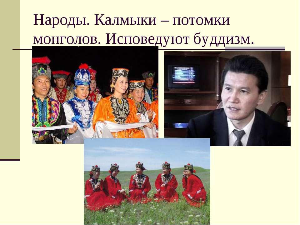 Народы. Калмыки – потомки монголов. Исповедуют буддизм.