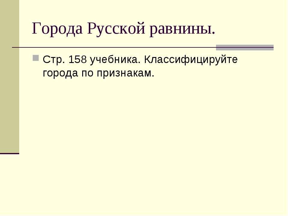 Города Русской равнины. Стр. 158 учебника. Классифицируйте города по признакам.