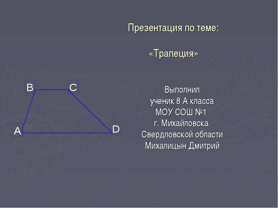Презентация по теме: «Трапеция» Выполнил ученик 8 А класса МОУ СОШ №1 г. Миха...