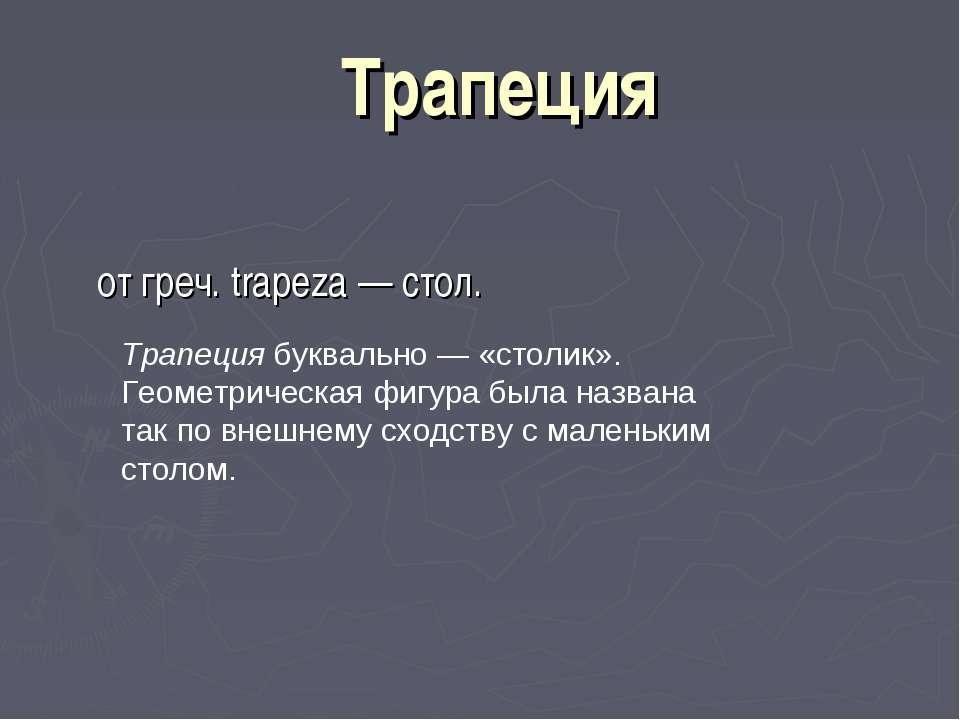 Трапеция от греч. trapeza — стол. Трапеция буквально — «столик». Геометрическ...