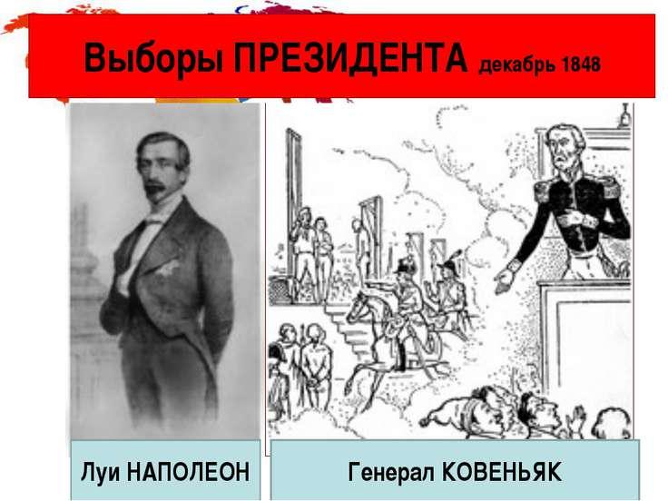 Выборы ПРЕЗИДЕНТА декабрь 1848 Луи НАПОЛЕОН Генерал КОВЕНЬЯК