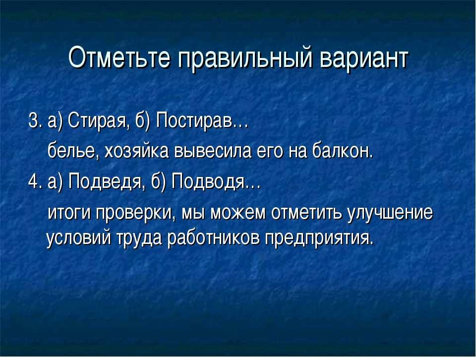 Отметьте правильный вариант 3. а) Стирая, б) Постирав… белье, хозяйка вывесил...