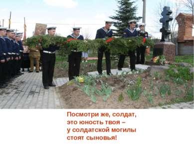 Посмотри же, солдат, это юность твоя – у солдатской могилы стоят сыновья!