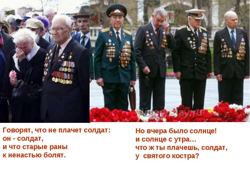 Говорят, что не плачет солдат: он - солдат, и что старые раны к ненастью боля...