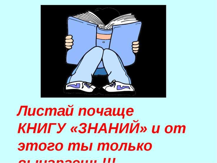 Листай почаще КНИГУ «ЗНАНИЙ» и от этого ты только выиграешь!!!