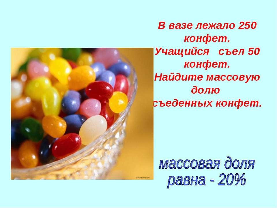 В вазе лежало 250 конфет. Учащийся съел 50 конфет. Найдите массовую долю съед...
