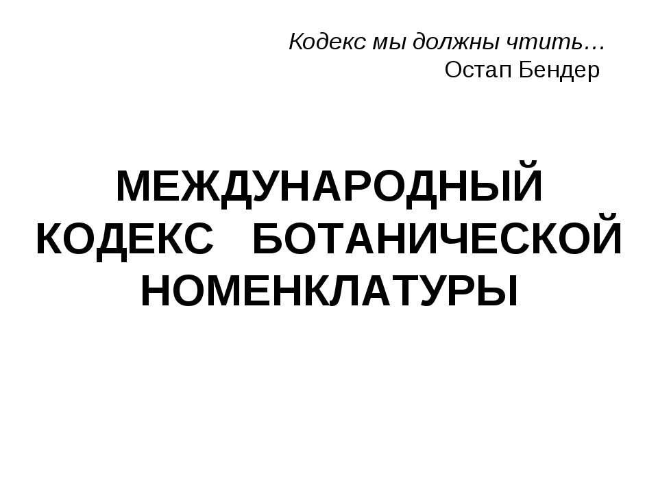 МЕЖДУНАРОДНЫЙ КОДЕКС БОТАНИЧЕСКОЙ НОМЕНКЛАТУРЫ Кодекс мы должны чтить… Остап ...