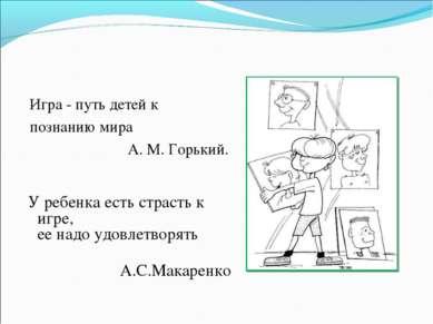 Игра - путь детей к познанию мира А. М. Горький. У ребенка есть страсть к и...