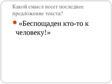 Какой смысл несет последнее предложение текста? «Беспощаден кто-то к человеку!»
