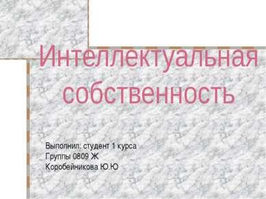 Интеллектуальная собственность Выполнил: студент 1 курса Группы 0809 Ж Коробе...