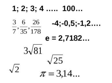 1; 2; 3; 4 ….. 100… -4;-0,5;-1,2…. е = 2,7182…