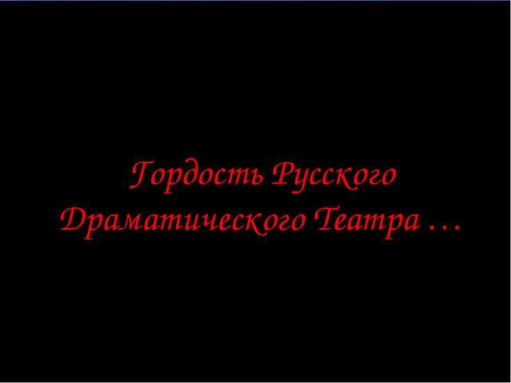 Гордость Русского Драматического Театра …
