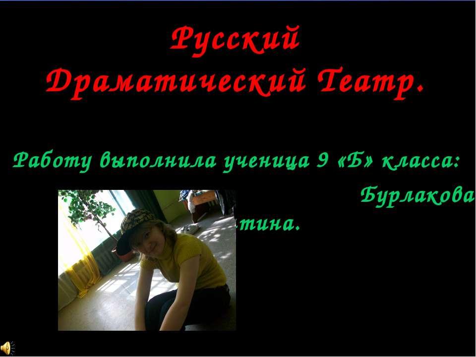 Русский Драматический Театр. Работу выполнила ученица 9 «Б» класса: Бурлакова...