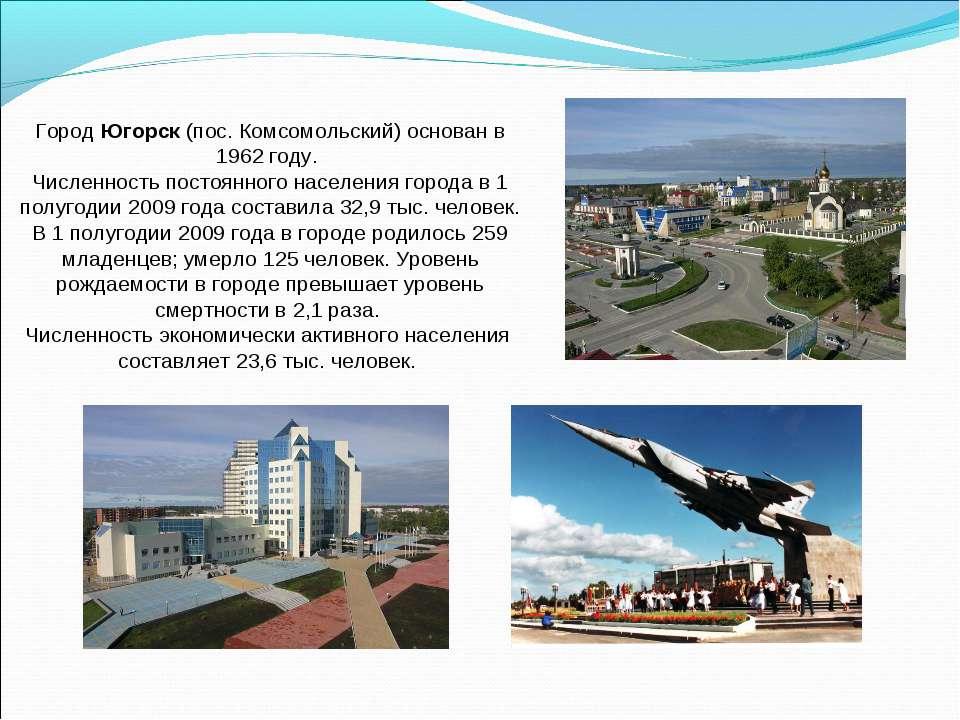 Город Югорск (пос. Комсомольский) основан в 1962 году. Численность постоянног...