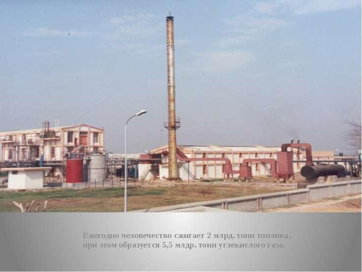Ежегодно человечество сжигает 2 млрд. тонн топлива, при этом образуется 5,5 м...