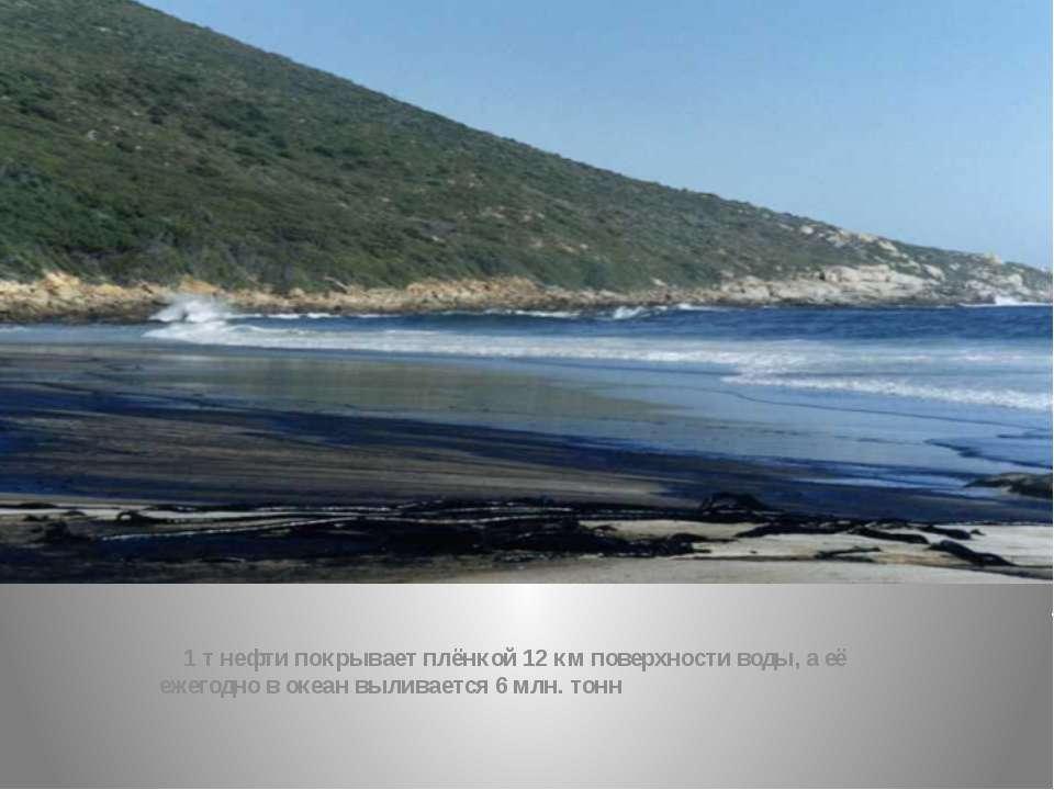 1 т нефти покрывает плёнкой 12 км поверхности воды, а её ежегодно в океан выл...