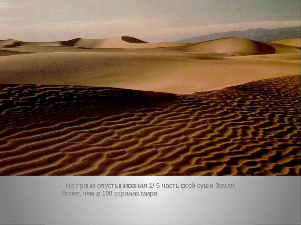 На грани опустынивания 1/ 5 часть всей суши Земли более, чем в 100 странах мира