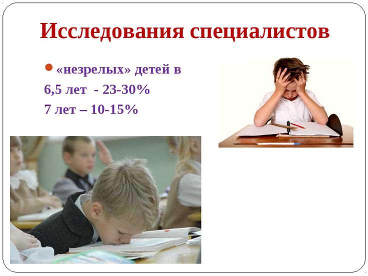 Исследования специалистов «незрелых» детей в 6,5 лет - 23-30% 7 лет – 10-15%