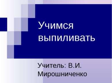 Учимся выпиливать Учитель: В.И. Мирошниченко