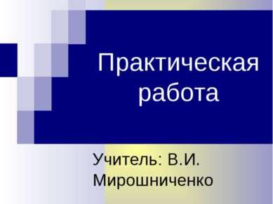 Практическая работа Учитель: В.И. Мирошниченко
