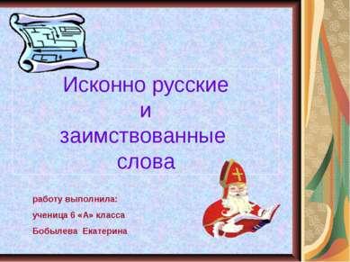 Исконно русские и заимствованные слова работу выполнила: ученица 6 «А» класса...