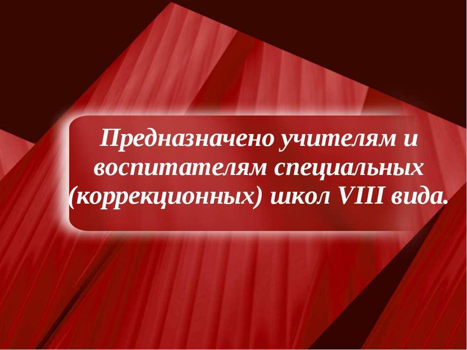 Предназначено учителям и воспитателям специальных (коррекционных) школ VIII в...