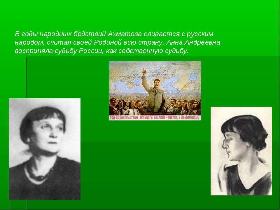 В годы народных бедствий Ахматова сливается с русским народом, считая своей Р...
