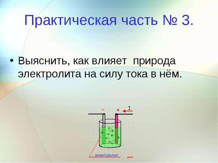 Практическая часть № 3. Выяснить, как влияет природа электролита на силу тока...