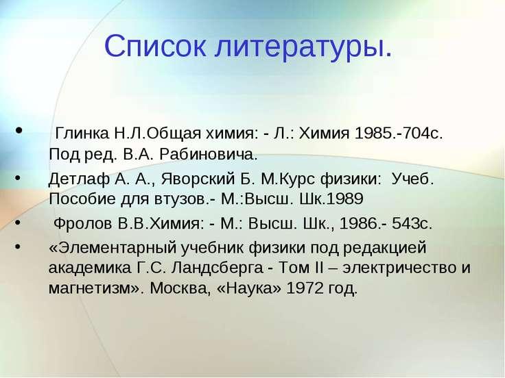 Список литературы. Глинка Н.Л.Общая химия: - Л.: Химия 1985.-704с. Под ред. В...