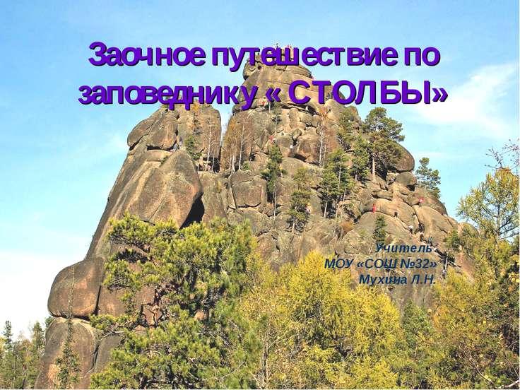 Заочное путешествие по заповеднику « СТОЛБЫ» Учитель МОУ «СОШ №32» Мухина Л.Н.