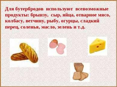 Для бутербродов используют всевозможные продукты: брынзу, сыр, яйца, отварное...