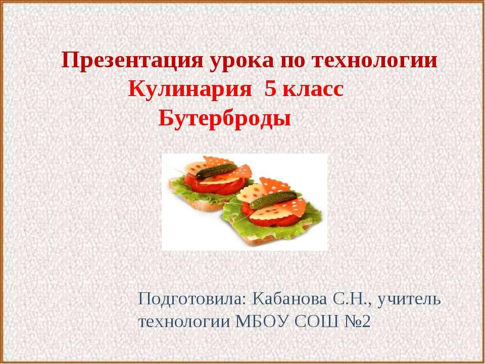 Презентация урока по технологии Кулинария 5 класc Бутерброды Подготовила: Каб...