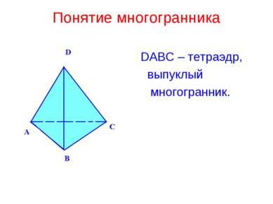 Понятие многогранника DABC – тетраэдр, выпуклый многогранник.