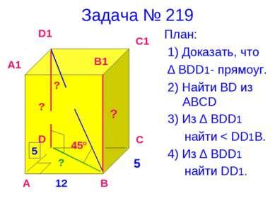 Задача № 219 План: 1) Доказать, что ∆ BDD1- прямоуг. 2) Найти BD из ABCD 3) И...