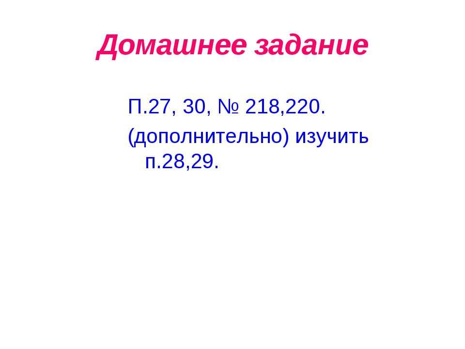 Домашнее задание П.27, 30, № 218,220. (дополнительно) изучить п.28,29.