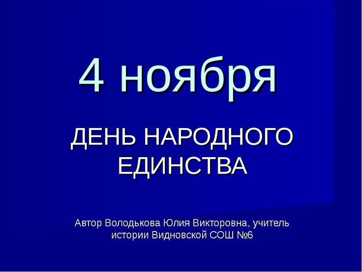 4 ноября ДЕНЬ НАРОДНОГО ЕДИНСТВА Автор Володькова Юлия Викторовна, учитель ис...