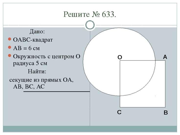 Решите № 633. Дано: OABC-квадрат AB = 6 см Окружность с центром O радиуса 5 с...