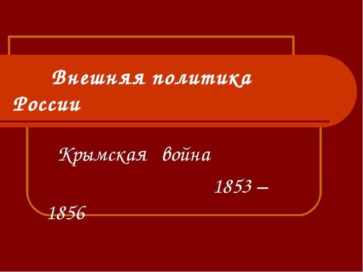 Внешняя политика России Крымская война 1853 – 1856