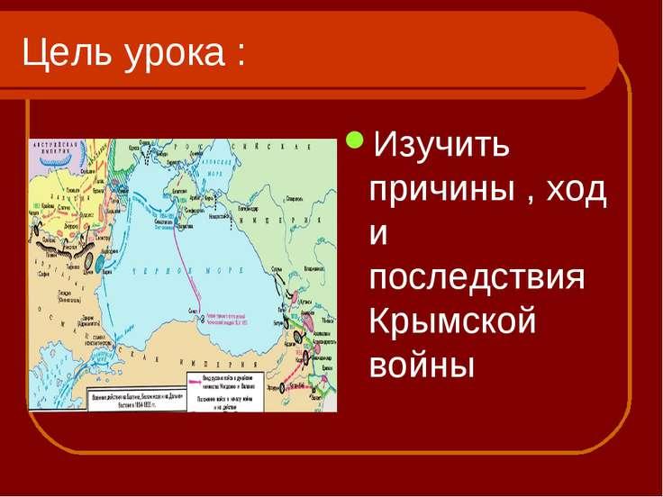 Цель урока : Изучить причины , ход и последствия Крымской войны