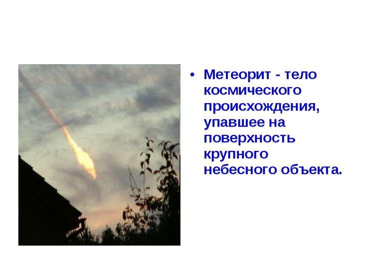 Метеорит - тело космического происхождения, упавшее на поверхность крупного н...