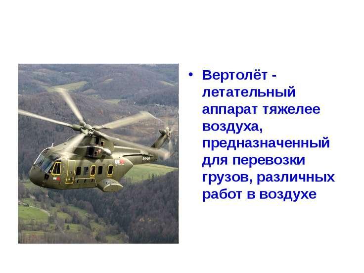 Вертолёт - летательный аппарат тяжелее воздуха, предназначенный для перевозки...