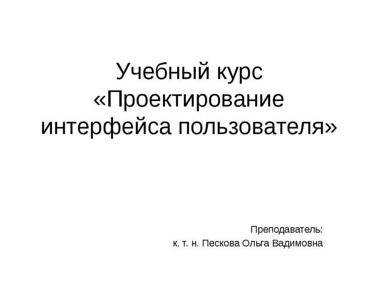 Учебный курс «Проектирование интерфейса пользователя» Преподаватель: к. т. н....