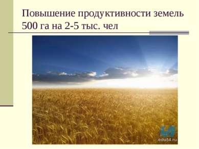 Повышение продуктивности земель 500 га на 2-5 тыс. чел